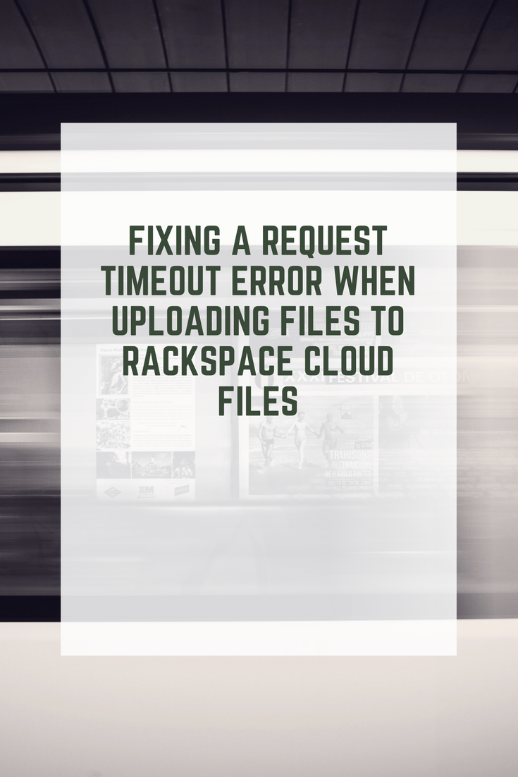 Fixing a Request Timeout Error When Uploading Files To Rackspace